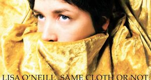 "LISA O'NEILL SAME CLOTH OR NOT ""O'Neill's idiosyncratic voice and a striking turn of phrase makes this one of the most outstanding Irish albums this year"""