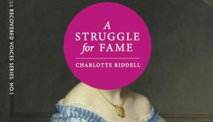'Charlotte Riddell's three-volume novels fell out of fashion when the industry retired the practice of serialising long works, and after her death in 1906 her notoriety faded. Her caustic, funny semi-autobiographical masterpiece, A Struggle for Fame, went out of print.'