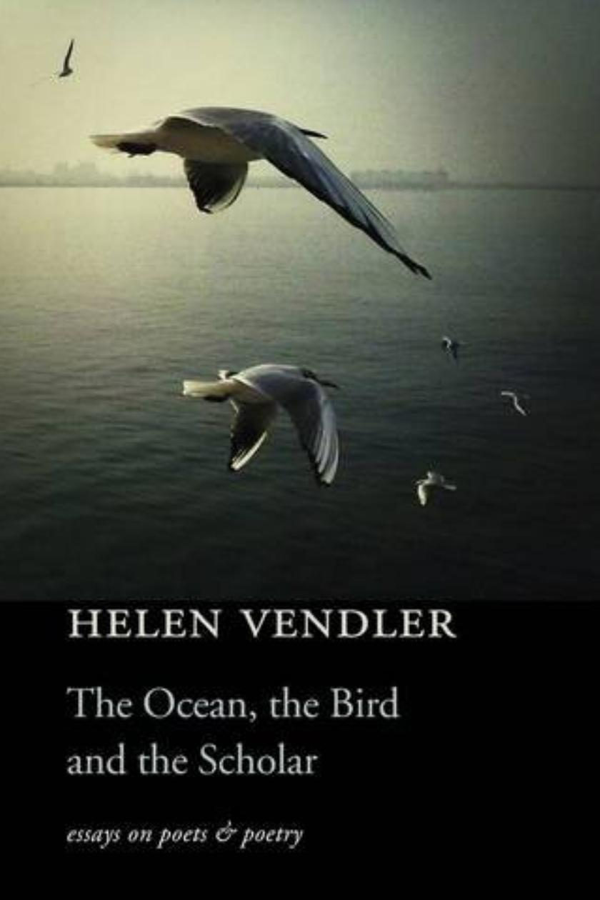 the ocean the bird and the scholar essays on poets and poetry by  the ocean the bird and the scholar essays on poets and poetry by helen vendler review