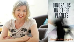 "Danielle McLaughlin: ""explores the darker choices and behaviours of her characters through prose that shakes to the core, at times subtle, at times disturbing,""  The Irish Times  review said. ""Dinosaurs on Other Planets  lingers in the memory long after finishing reading"""