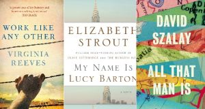 Work Like Any Other  by Virginia Reeves; My Name Is Lucy Barton  by Elizabeth Strout; All That Man Is  by David Szalay