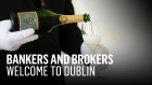 Bankers and brokers, welcome to Dublin
