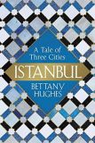 Istanbul: A Tale of Three Cities Bettany Hughes Weidenfeld & Nicolson £25