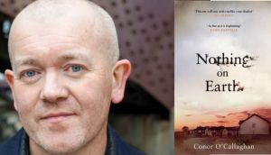 Conor O'Callaghan is from Newry, Co Down, and now lives in Manchester.   Nothing on Earth is his first novel
