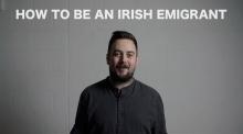 How to Be an Irish Emigrant: 'Be born in Ireland. Leave.'